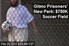 gitmo-prisoners-new-perk-750k-soccer-field