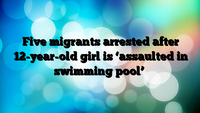 Five-migrants-arrested-after-12yearold-girl-is-assaulted-in-swimming-pool