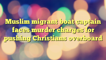 muslim-migrant-boat-captain-faces-murder-charges-for-pushing-christians-overboard